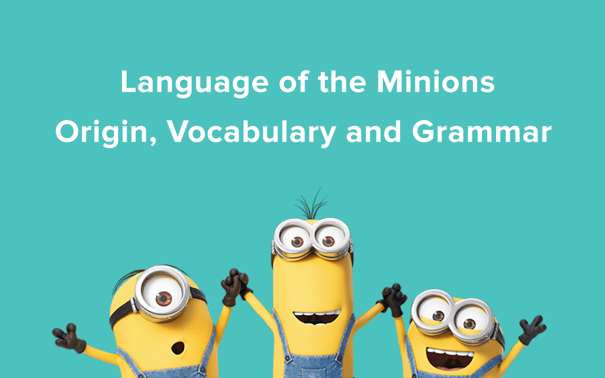 Minionese, Language of the Minions: Origin, Vocabulary and Grammar